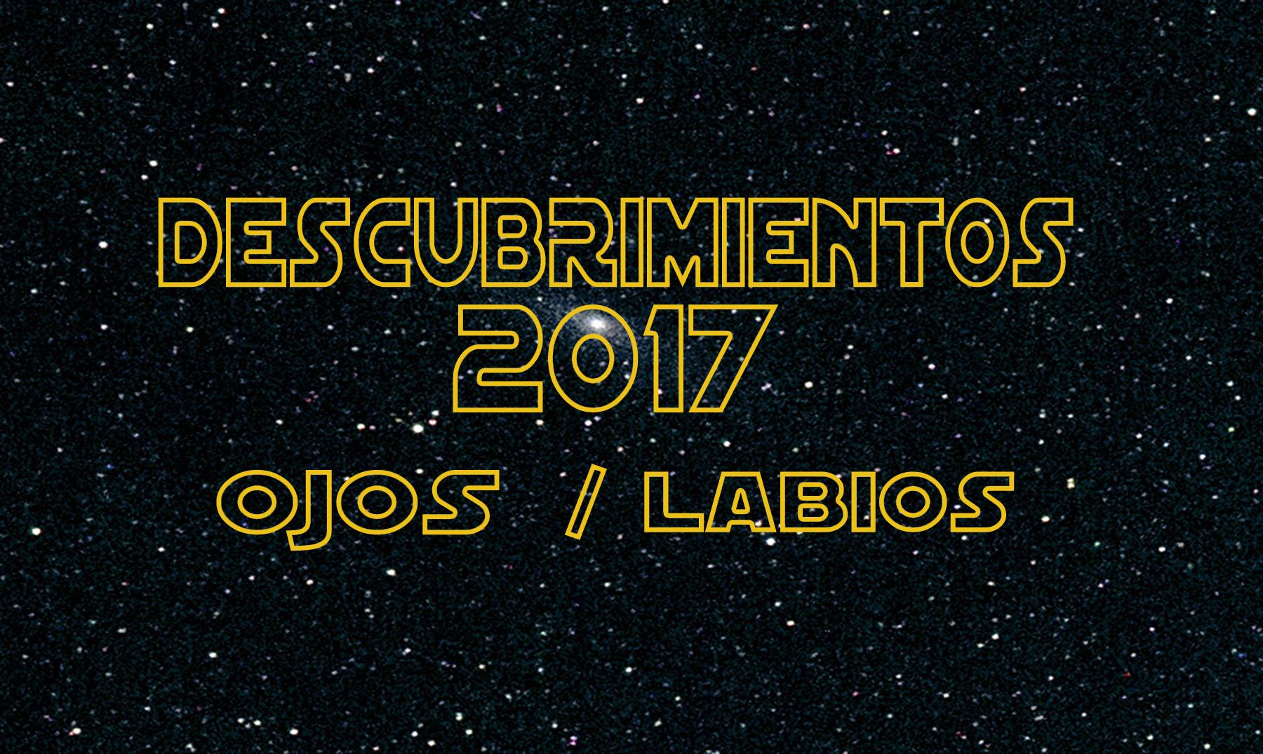 DESCUBRIMIENTOS 2017: OJOS Y LABIOS.